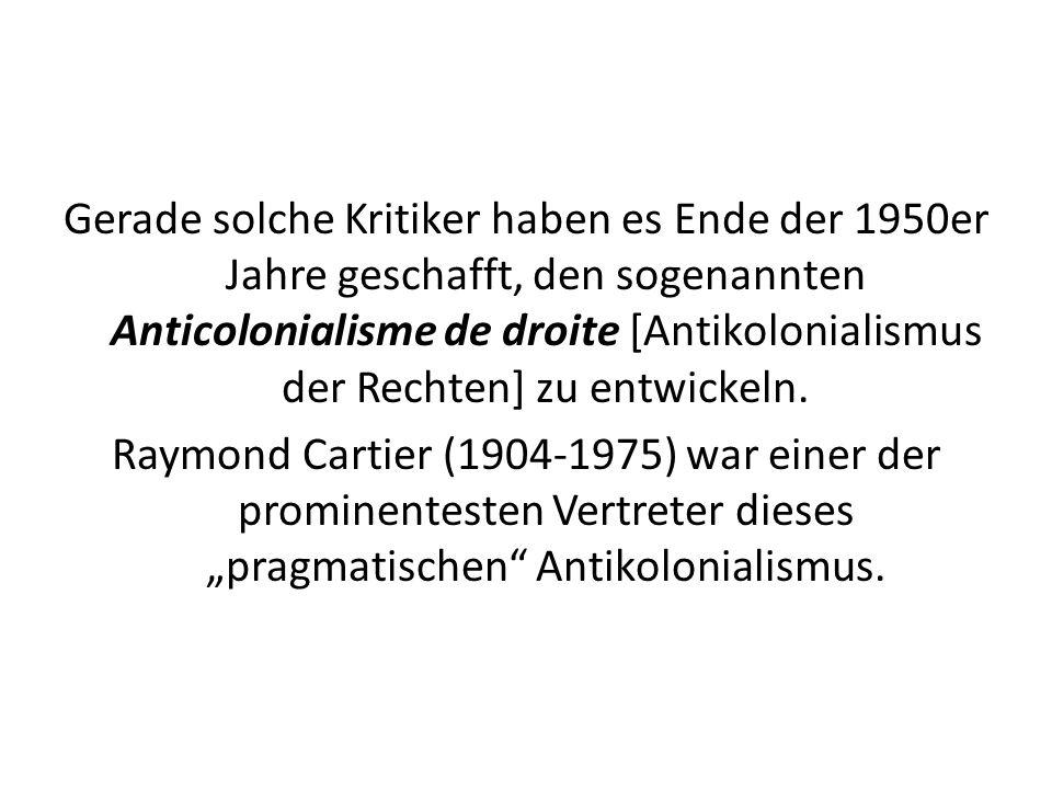 Gerade solche Kritiker haben es Ende der 1950er Jahre geschafft, den sogenannten Anticolonialisme de droite [Antikolonialismus der Rechten] zu entwickeln.